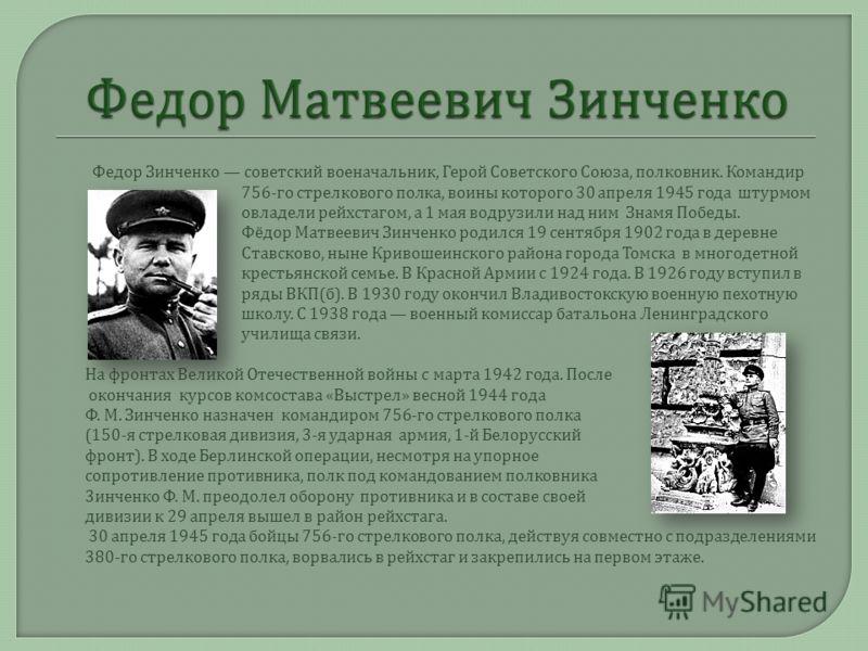 o Федор Зинченко советский военачальник, Герой Советского Союза, полковник. Командир 756- го стрелкового полка, воины которого 30 апреля 1945 года штурмом овладели рейхстагом, а 1 мая водрузили над ним Знамя Победы. o Фёдор Матвеевич Зинченко родился