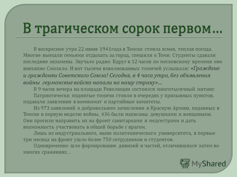 В воскресное утро 22 июня 1941 года в Томске стояла ясная, теплая погода. Многие выехали семьями отдыхать за город, спешили к Томи. Студенты сдавали последние экзамены. Звучало радио. Вдруг в 12 часов по московскому времени оно внезапно Смолкло. И во