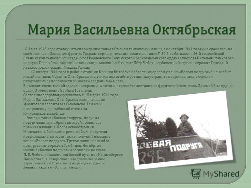 С 3 мая 1943 года стала учиться вождению танка в Омском танковом училище, а с октября 1943 года уже сражалась на своём танке на Западном фронте. Гвардии сержант механик - водитель танка Т -34 2- го батальона 26- й гвардейской Ельнинской танковой бриг