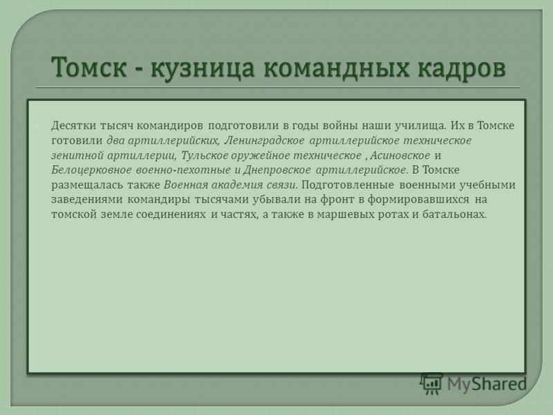 Десятки тысяч командиров подготовили в годы войны наши училища. Их в Томске готовили два артиллерийских, Ленинградское артиллерийское техническое зенитной артиллерии, Тульское оружейное техническое, Асиновское и Белоцерковное военно - пехотные и Днеп