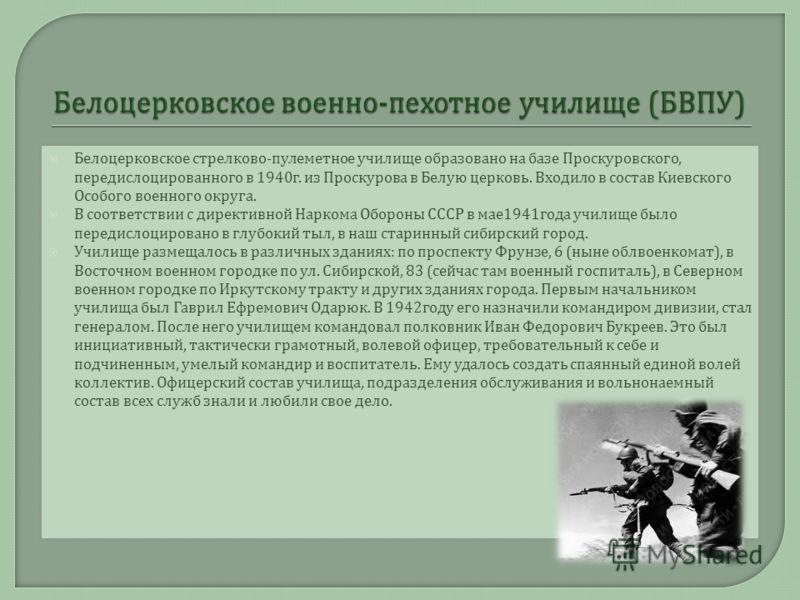 Белоцерковское стрелково - пулеметное училище образовано на базе Проскуровского, передислоцированного в 1940 г. из Проскурова в Белую церковь. Входило в состав Киевского Особого военного округа. В соответствии с директивной Наркома Обороны СССР в мае