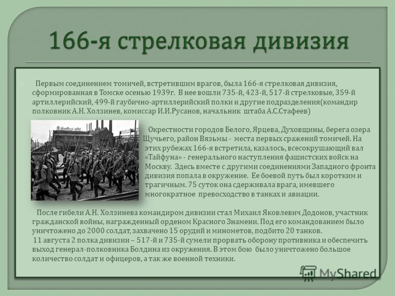 Первым соединением томичей, встретившим врагов, была 166- я стрелковая дивизия, сформированная в Томске осенью 1939 г. В нее вошли 735- й, 423- й, 517- й стрелковые, 359- й артиллерийский, 499- й гаубично - артиллерийский полки и другие подразделения