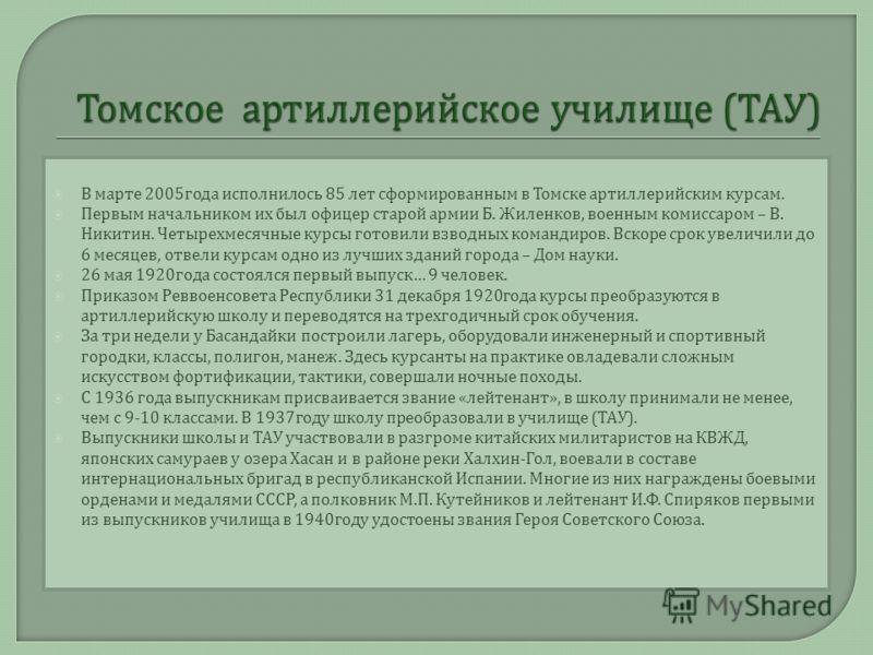 В марте 2005 года исполнилось 85 лет сформированным в Томске артиллерийским курсам. Первым начальником их был офицер старой армии Б. Жиленков, военным комиссаром – В. Никитин. Четырехмесячные курсы готовили взводных командиров. Вскоре срок увеличили