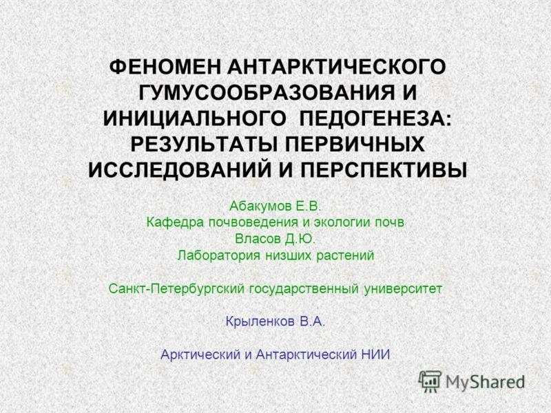 ФЕНОМЕН АНТАРКТИЧЕСКОГО ГУМУСООБРАЗОВАНИЯ И ИНИЦИАЛЬНОГО ПЕДОГЕНЕЗА: РЕЗУЛЬТАТЫ ПЕРВИЧНЫХ ИССЛЕДОВАНИЙ И ПЕРСПЕКТИВЫ Абакумов Е.В. Кафедра почвоведения и экологии почв Власов Д.Ю. Лаборатория низших растений Санкт-Петербургский государственный универ