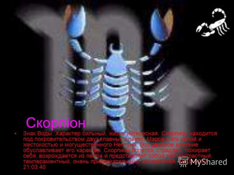 Скорпіон Знак Воды. Характер сильный, жизнь интересная. Скорпион находится под покровительством двух главных планет: Марса с его силой и жестокостью и могущественного Нептуна. Это двойное влияние обуславливает его характер. Скорпион борется, страдает