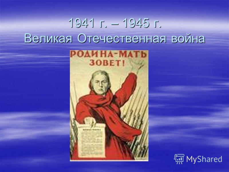 1941 г. – 1945 г. Великая Отечественная война