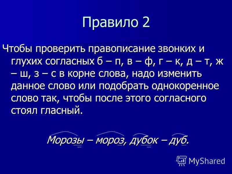Правило 2 Чтобы проверить правописание звонких и глухих согласных б – п, в – ф, г – к, д – т, ж – ш, з – с в корне слова, надо изменить данное слово или подобрать однокоренное слово так, чтобы после этого согласного стоял гласный. Морозы – мороз, дуб