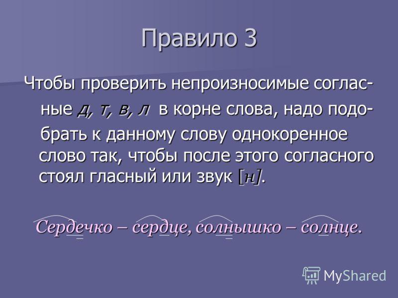 Правило 3 Чтобы проверить непроизносимые соглас- ные д, т, в, л в корне слова, надо подо- ные д, т, в, л в корне слова, надо подо- брать к данному слову однокоренное слово так, чтобы после этого согласного стоял гласный или звук [н]. брать к данному