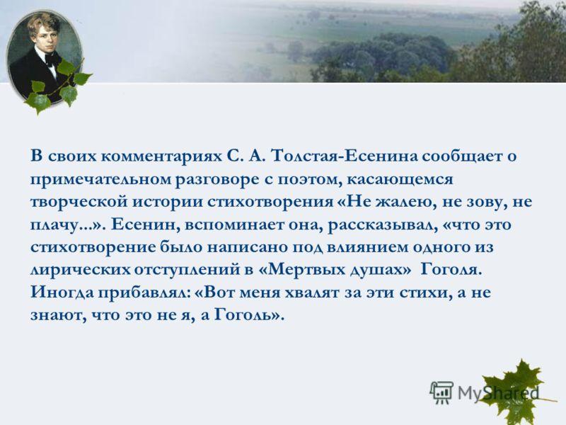 В своих комментариях С. А. Толстая-Есенина сообщает о примечательном разговоре с поэтом, касающемся творческой истории стихотворения «Не жалею, не зову, не плачу...». Есенин, вспоминает она, рассказывал, «что это стихотворение было написано под влиян