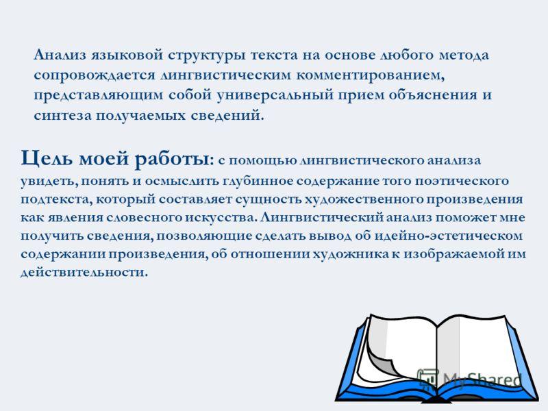 Анализ языковой структуры текста на основе любого метода сопровождается лингвистическим комментированием, представляющим собой универсальный прием объяснения и синтеза получаемых сведений. Цель моей работы : с помощью лингвистического анализа увидеть