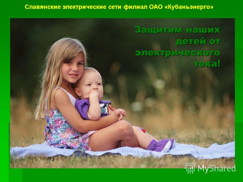 Защитим наших детей от электрического тока! Славянские электрические сети филиал ОАО «Кубаньэнерго»