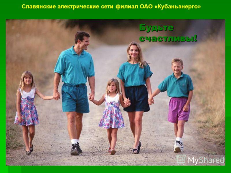 Будьте счастливы! Славянские электрические сети филиал ОАО «Кубаньэнерго»
