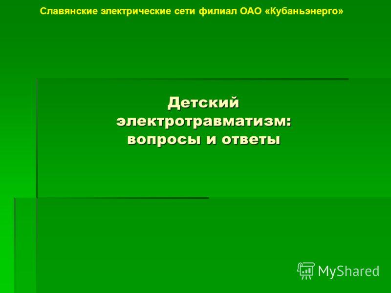 Детский электротравматизм: вопросы и ответы Славянские электрические сети филиал ОАО «Кубаньэнерго»