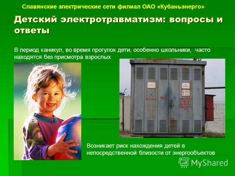 Детский электротравматизм: вопросы и ответы Славянские электрические сети филиал ОАО «Кубаньэнерго» В период каникул, во время прогулок дети, особенно школьники, часто находятся без присмотра взрослых Возникает риск нахождения детей в непосредственно