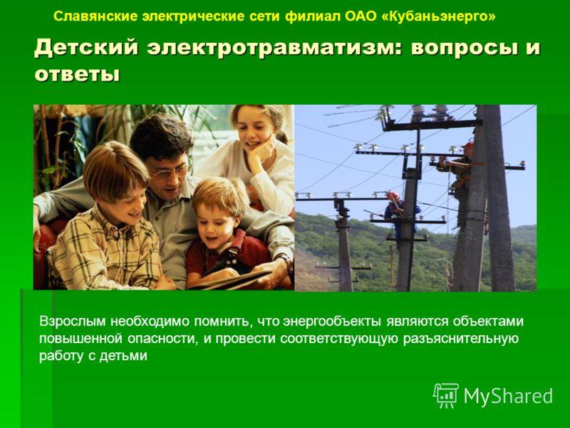 Детский электротравматизм: вопросы и ответы Славянские электрические сети филиал ОАО «Кубаньэнерго» Взрослым необходимо помнить, что энергообъекты являются объектами повышенной опасности, и провести соответствующую разъяснительную работу с детьми