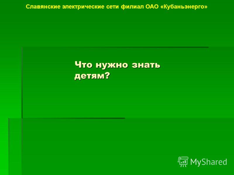 Что нужно знать детям? Славянские электрические сети филиал ОАО «Кубаньэнерго»