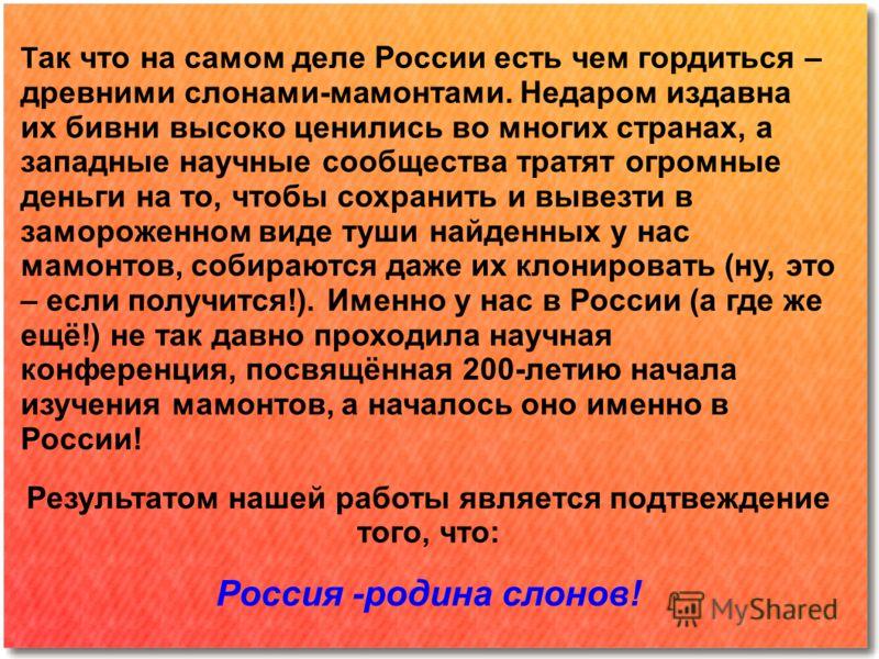 Т ак что на самом деле России есть чем гордиться – древними слонами-мамонтами. Недаром издавна их бивни высоко ценились во многих странах, а западные научные сообщества тратят огромные деньги на то, чтобы сохранить и вывезти в замороженном виде туши