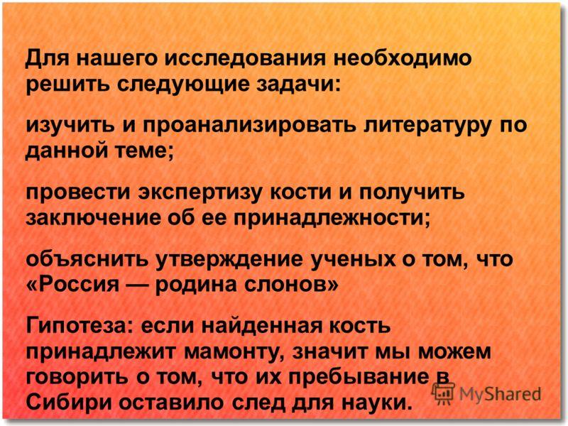 Для нашего исследования необходимо решить следующие задачи: изучить и проанализировать литературу по данной теме; провести экспертизу кости и получить заключение об ее принадлежности; объяснить утверждение ученых о том, что «Россия родина слонов» Гип