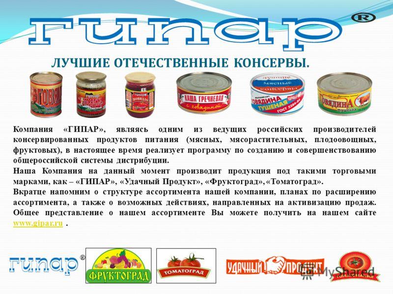 ЛУЧШИЕ ОТЕЧЕСТВЕННЫЕ КОНСЕРВЫ. Компания «ГИПАР», являясь одним из ведущих российских производителей консервированных продуктов питания (мясных, мясорастительных, плодоовощных, фруктовых), в настоящее время реализует программу по созданию и совершенст