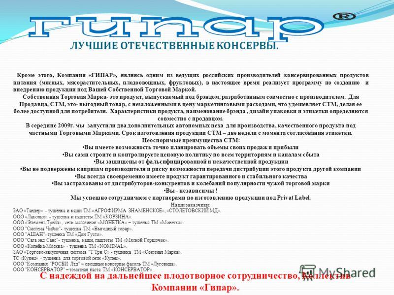 Кроме этого, Компания «ГИПАР», являясь одним из ведущих российских производителей консервированных продуктов питания (мясных, мясорастительных, плодоовощных, фруктовых), в настоящее время реализует программу по созданию и внедрению продукции под Ваше