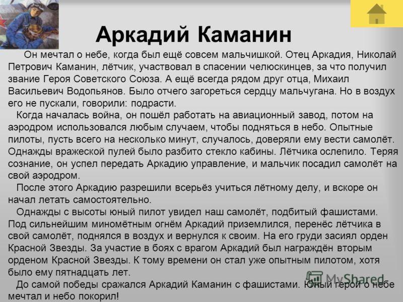 Аркадий Каманин Он мечтал о небе, когда был ещё совсем мальчишкой. Отец Аркадия, Николай Петрович Каманин, лётчик, участвовал в спасении челюскинцев, за что получил звание Героя Советского Союза. А ещё всегда рядом друг отца, Михаил Васильевич Водопь
