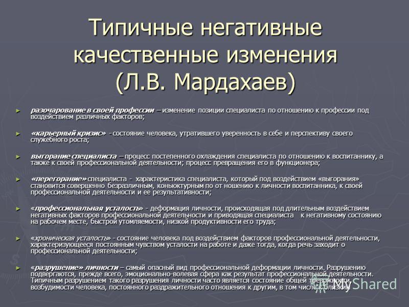 Типичные негативные качественные изменения (Л.В. Мардахаев) разочарование в своей профессии – изменение позиции специалиста по отношению к профессии под воздействием различных факторов; разочарование в своей профессии – изменение позиции специалиста