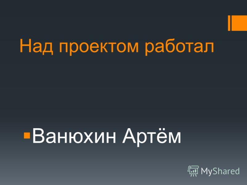Над проектом работал Ванюхин Артём