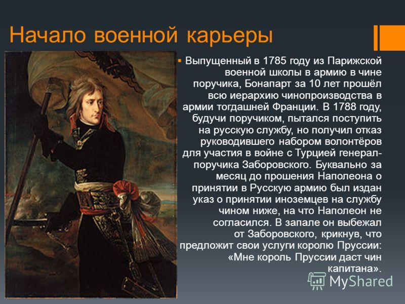Начало военной карьеры Выпущенный в 1785 году из Парижской военной школы в армию в чине поручика, Бонапарт за 10 лет прошёл всю иерархию чинопроизводства в армии тогдашней Франции. В 1788 году, будучи поручиком, пытался поступить на русскую службу, н