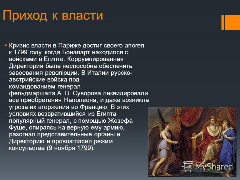 Приход к власти Кризис власти в Париже достиг своего апогея к 1799 году, когда Бонапарт находился с войсками в Египте. Коррумпированная Директория была неспособна обеспечить завоевания революции. В Италии русско- австрийские войска под командованием