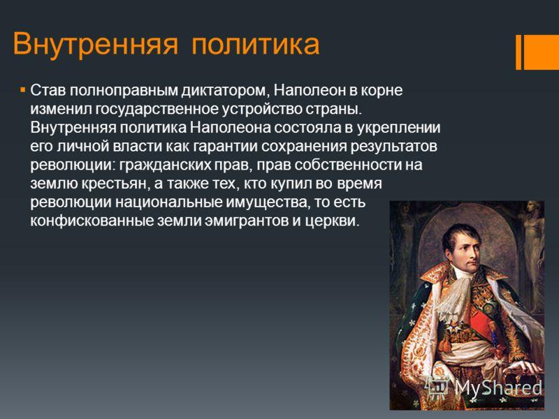 Внутренняя политика Став полноправным диктатором, Наполеон в корне изменил государственное устройство страны. Внутренняя политика Наполеона состояла в укреплении его личной власти как гарантии сохранения результатов революции: гражданских прав, прав