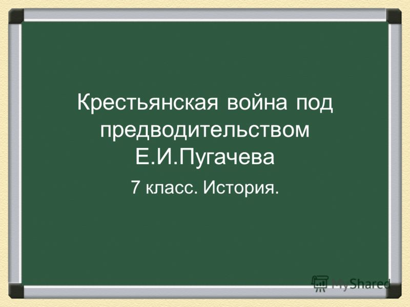 Крестьянская война под предводительством Е.И.Пугачева 7 класс. История.