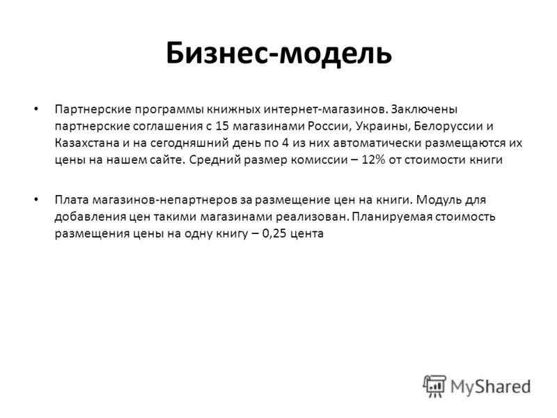 Бизнес-модель Партнерские программы книжных интернет-магазинов. Заключены партнерские соглашения с 15 магазинами России, Украины, Белоруссии и Казахстана и на сегодняшний день по 4 из них автоматически размещаются их цены на нашем сайте. Средний разм