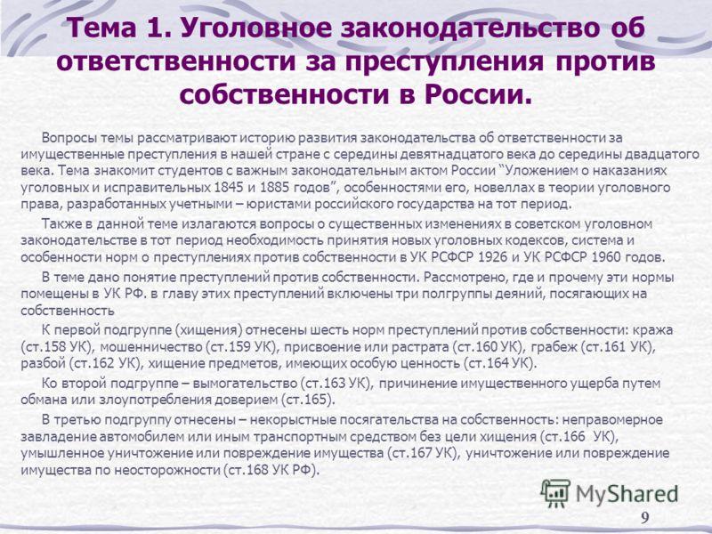 9 Тема 1. Уголовное законодательство об ответственности за преступления против собственности в России. Вопросы темы рассматривают историю развития законодательства об ответственности за имущественные преступления в нашей стране с середины девятнадцат