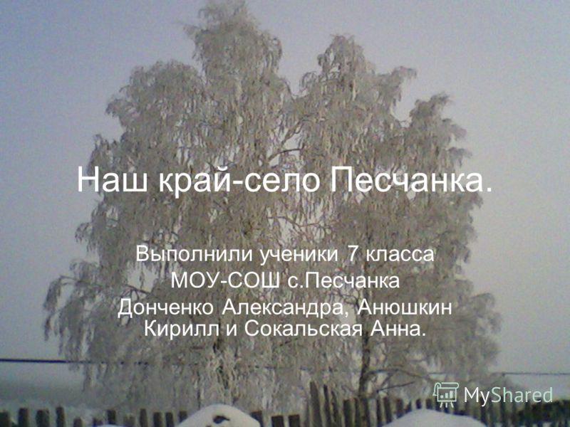 Наш край-село Песчанка. Выполнили ученики 7 класса МОУ-СОШ с.Песчанка Донченко Александра, Анюшкин Кирилл и Сокальская Анна.