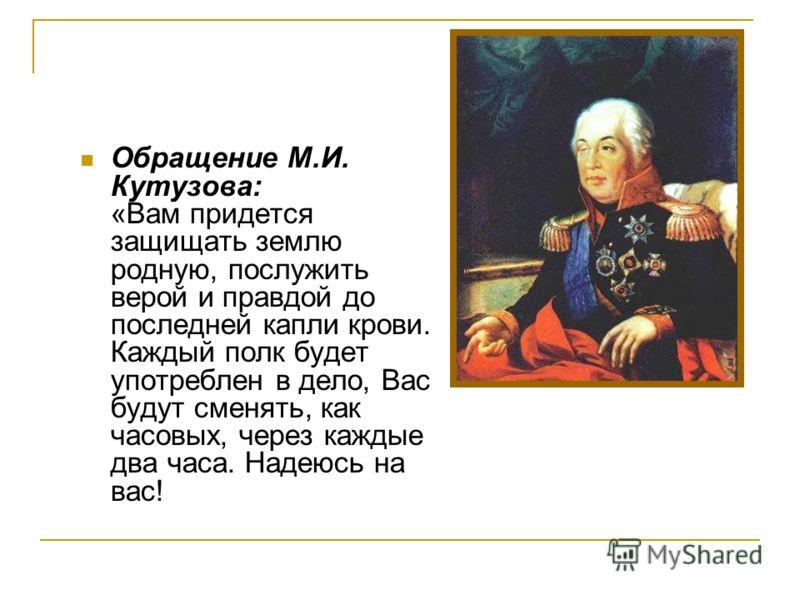 Обращение М.И. Кутузова: «Вам придется защищать землю родную, послужить верой и правдой до последней капли крови. Каждый полк будет употреблен в дело, Вас будут сменять, как часовых, через каждые два часа. Надеюсь на вас!