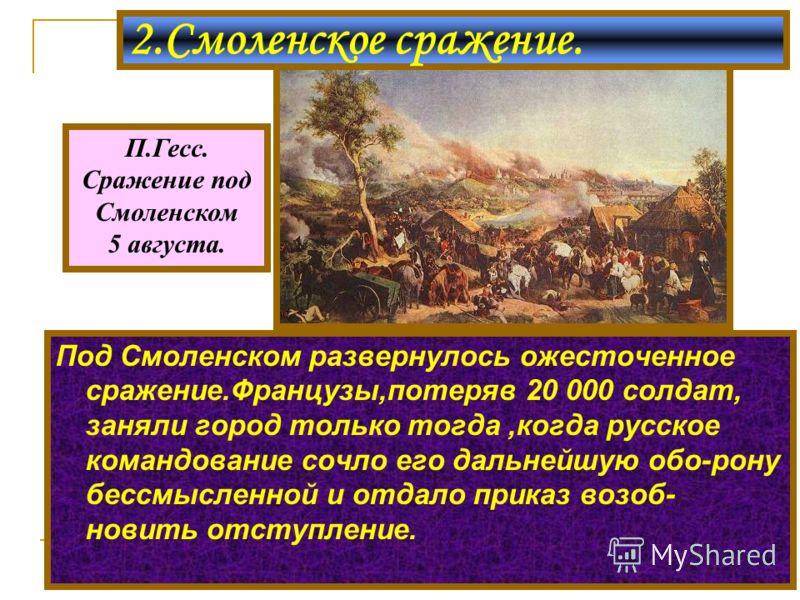 Под Смоленском развернулось ожесточенное сражение.Французы,потеряв 20 000 солдат, заняли город только тогда,когда русское командование сочло его дальнейшую обо-рону бессмысленной и отдало приказ возоб- новить отступление. 2.Смоленское сражение. П.Гес
