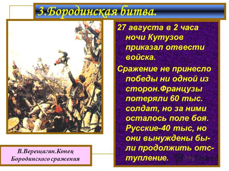 27 августа в 2 часа ночи Кутузов приказал отвести войска. Сражение не принесло победы ни одной из сторон.Французы потеряли 60 тыс. солдат, но за ними осталось поле боя. Русские-40 тыс, но они вынуждены бы- ли продолжить отс- тупление. 3.Бородинская б