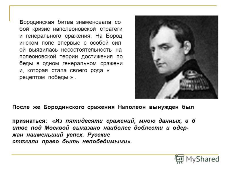 После же Бородинского сражения Наполеон вынужден был признаться: «Из пятидесяти сражений, мною данных, в б итве под Москвой выказано наиболее доблести и одер жан наименьший успех. Русские стяжали право быть непобедимыми». Бородинская битва знаменова