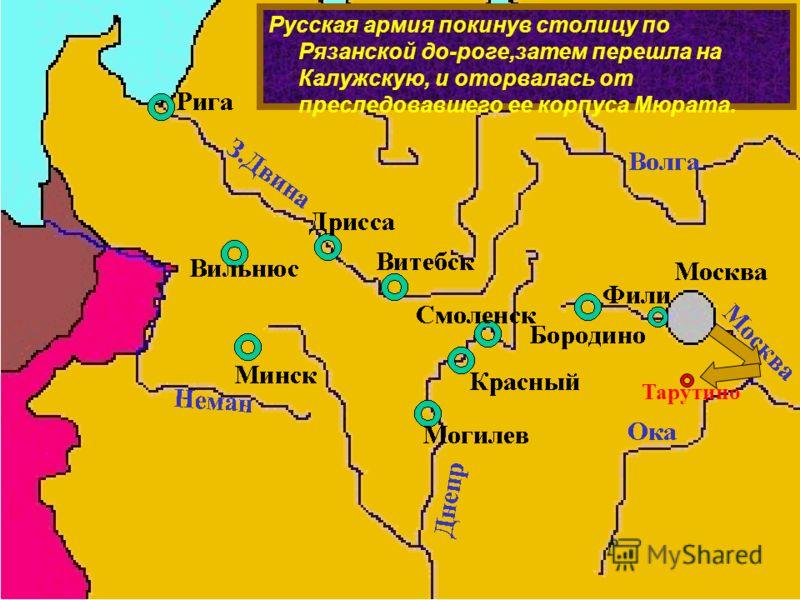 Русская армия покинув столицу по Рязанской до-роге,затем перешла на Калужскую, и оторвалась от преследовавшего ее корпуса Мюрата. Тарутино