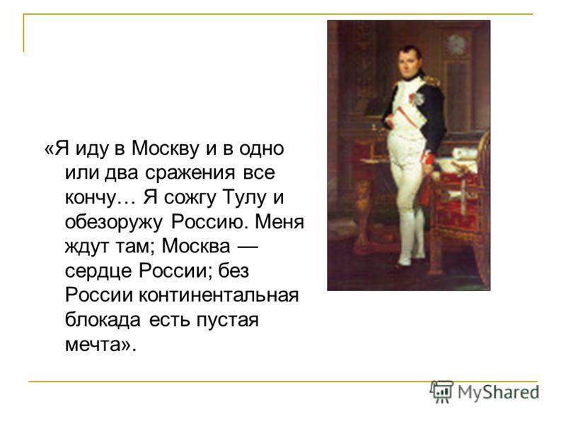 «Я иду в Москву и в одно или два сражения все кончу… Я сожгу Тулу и обезоружу Россию. Меня ждут там; Москва сердце России; без России континентальная блокада есть пустая мечта».