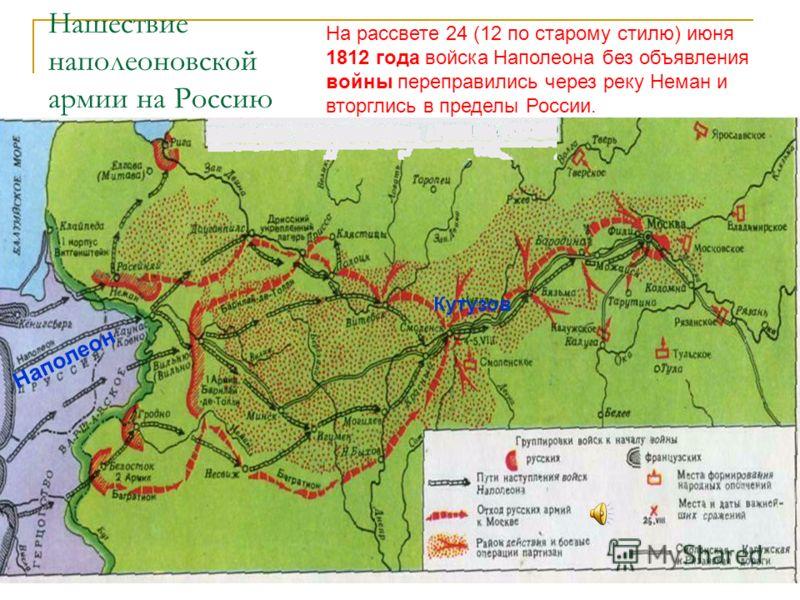 Нашествие наполеоновской армии на Россию На рассвете 24 (12 по старому стилю) июня 1812 года войска Наполеона без объявления войны переправились через реку Неман и вторглись в пределы России. Наполеон Кутузов
