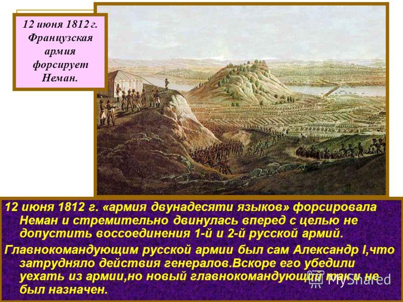 12 июня 1812 г. «армия двунадесяти языков» форсировала Неман и стремительно двинулась вперед с целью не допустить воссоединения 1-й и 2-й русской армий. Главнокомандующим русской армии был сам Александр I,что затрудняло действия генералов.Вскоре его