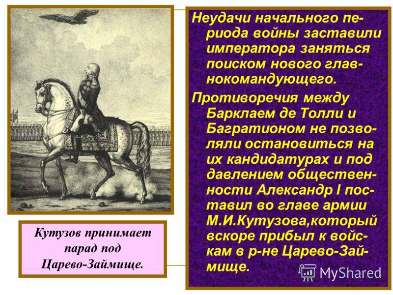 Неудачи начального пе- риода войны заставили императора заняться поиском нового глав- нокомандующего. Противоречия между Барклаем де Толли и Багратионом не позво- ляли остановиться на их кандидатурах и под давлением обществен- ности Александр I пос-