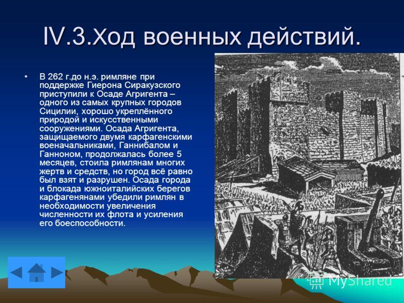 IV.3. Х од военных действий. В 262 г.до н.э. римляне при поддержке Гиерона Сиракузского приступили к Осаде Агригента – одного из самых крупных городов Сицилии, хорошо укреплённого природой и искусственными сооружениями. Осада Агригента, защищаемого д