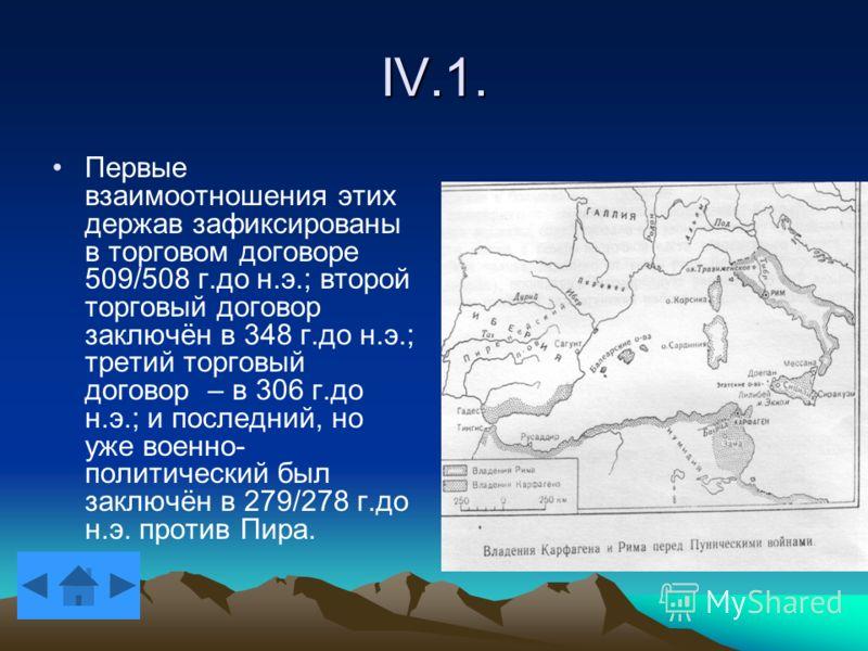 IV.1. Первые взаимоотношения этих держав зафиксированы в торговом договоре 509/508 г.до н.э.; второй торговый договор заключён в 348 г.до н.э.; третий торговый договор – в 306 г.до н.э.; и последний, но уже военно- политический был заключён в 279/278