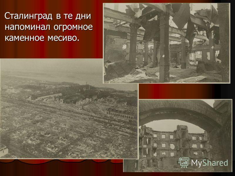 Сталинград в те дни напоминал огромное каменное месиво. Сталинград в те дни напоминал огромное каменное месиво.