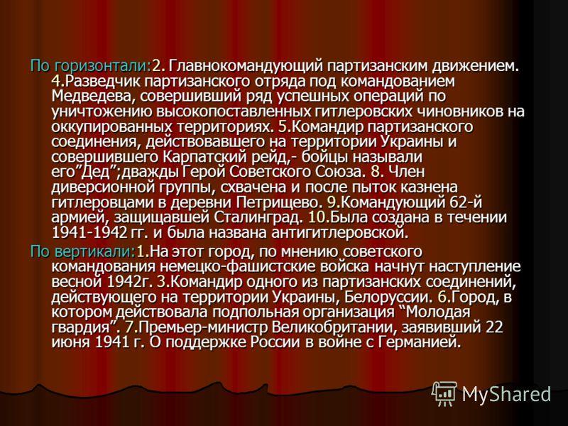 По горизонтали:2. Главнокомандующий партизанским движением. 4.Разведчик партизанского отряда под командованием Медведева, совершивший ряд успешных операций по уничтожению высокопоставленных гитлеровских чиновников на оккупированных территориях. 5.Ком