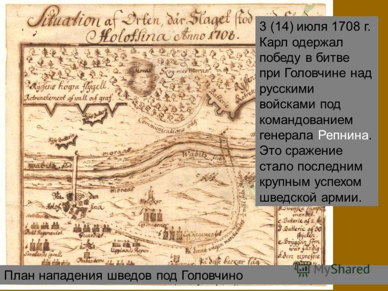 План нападения шведов под Головчино 3 (14) июля 1708 г. Карл одержал победу в битве при Головчине над русскими войсками под командованием генерала Репнина. Это сражение стало последним крупным успехом шведской армии.