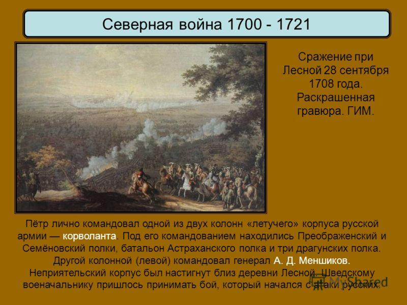 Сражение при Лесной 28 сентября 1708 года. Раскрашенная гравюра. ГИМ. Северная война 1700 - 1721 Пётр лично командовал одной из двух колонн «летучего» корпуса русской армии корволанта. Под его командованием находились Преображенский и Семёновский пол