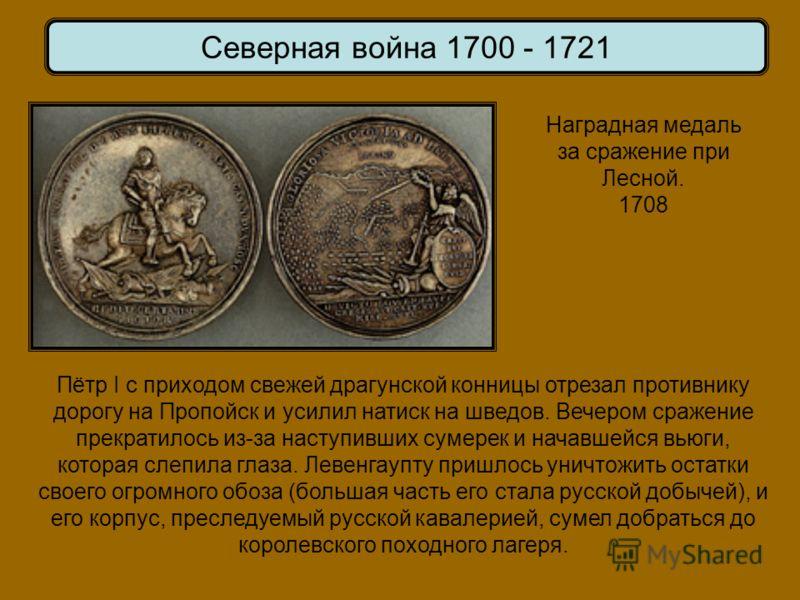Наградная медаль за сражение при Лесной. 1708 Северная война 1700 - 1721 Пётр I с приходом свежей драгунской конницы отрезал противнику дорогу на Пропойск и усилил натиск на шведов. Вечером сражение прекратилось из-за наступивших сумерек и начавшейся